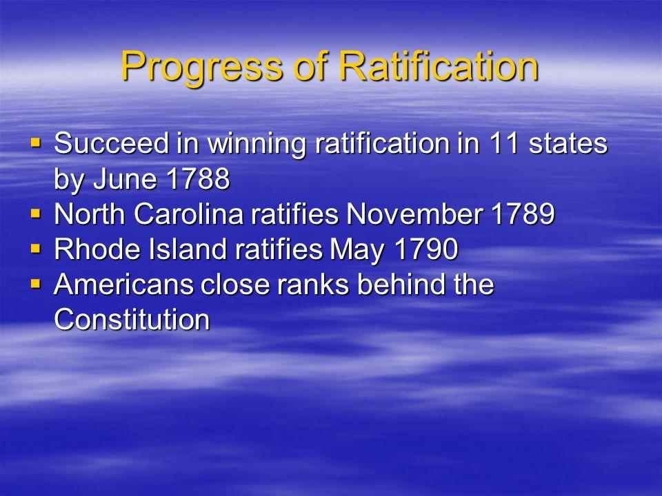 Progress of Ratification  Succeed in winning ratification in 11 states by June 1788  North Carolina ratifies November 1789  Rhode Island ratifies M