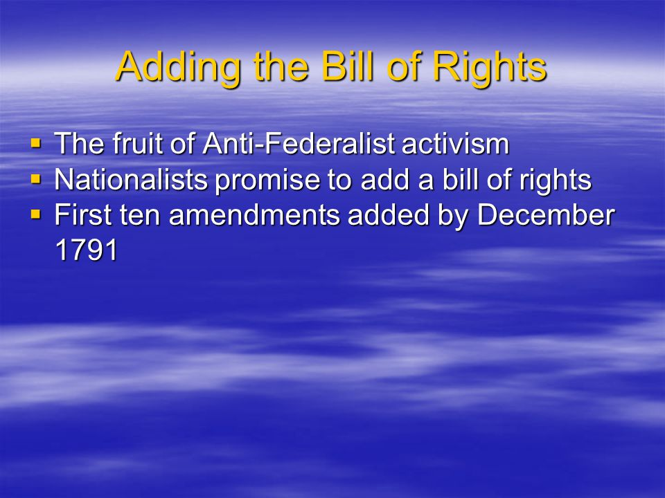 Adding the Bill of Rights  The fruit of Anti-Federalist activism  Nationalists promise to add a bill of rights  First ten amendments added by Decem