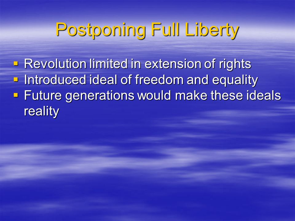 Postponing Full Liberty  Revolution limited in extension of rights  Introduced ideal of freedom and equality  Future generations would make these i