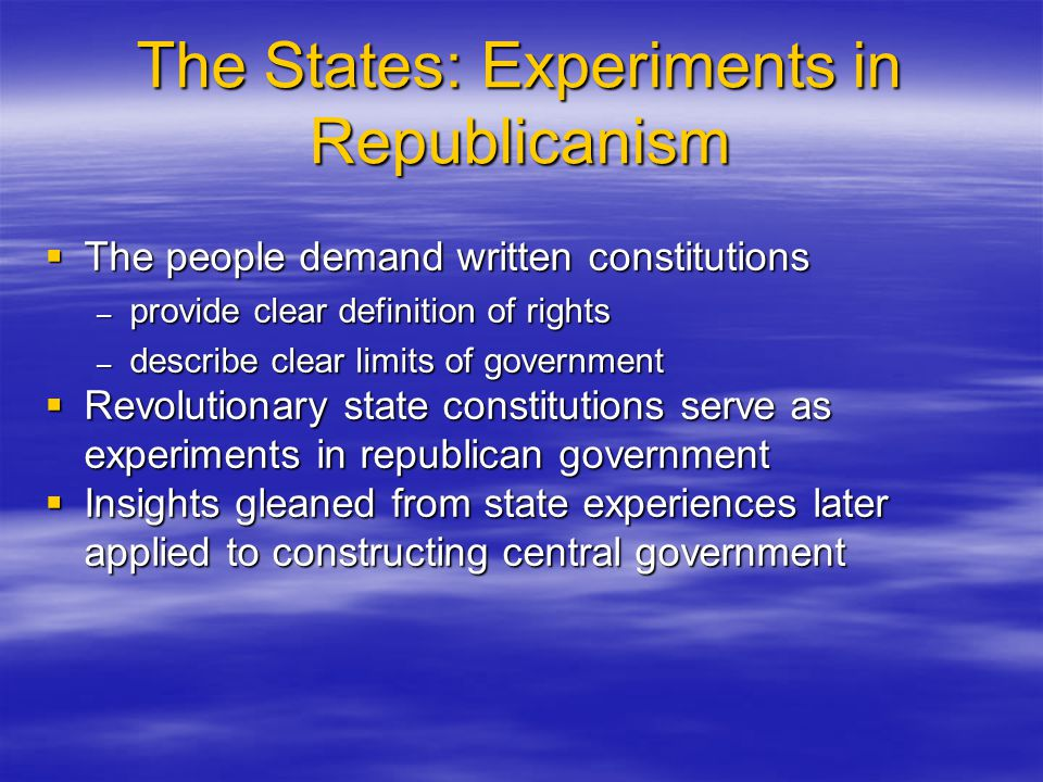 The States: Experiments in Republicanism  The people demand written constitutions – provide clear definition of rights – describe clear limits of gov
