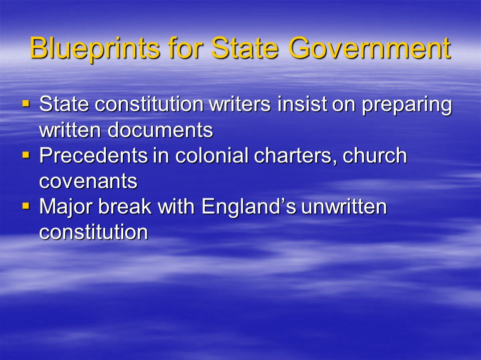 Blueprints for State Government  State constitution writers insist on preparing written documents  Precedents in colonial charters, church covenants