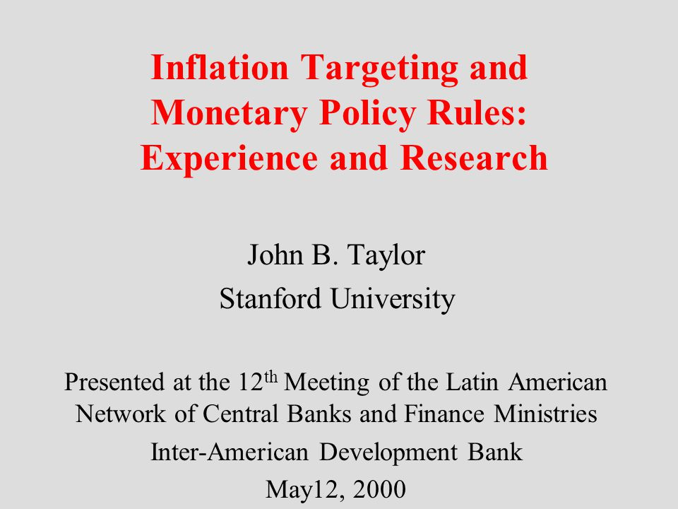 Inflation Targeting and Monetary Policy Rules: Experience and Research John B. Taylor Stanford University Presented at the 12 th Meeting of the Latin