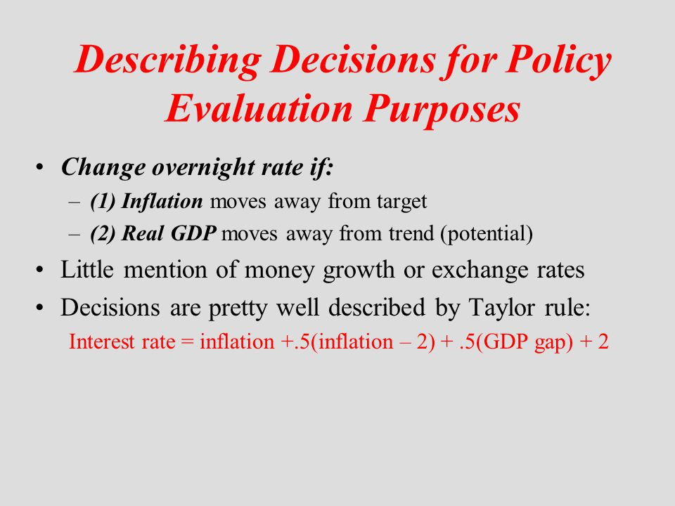 Describing Decisions for Policy Evaluation Purposes Change overnight rate if: –(1) Inflation moves away from target –(2) Real GDP moves away from tren