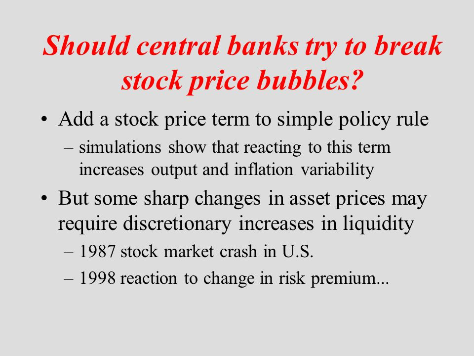Should central banks try to break stock price bubbles? Add a stock price term to simple policy rule –simulations show that reacting to this term incre