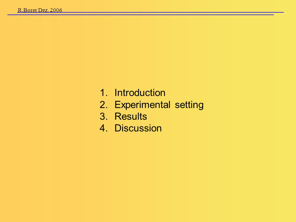 R.Borer Dez. 2006 1. Introduction 2. Experimental setting 3. Results 4. Discussion