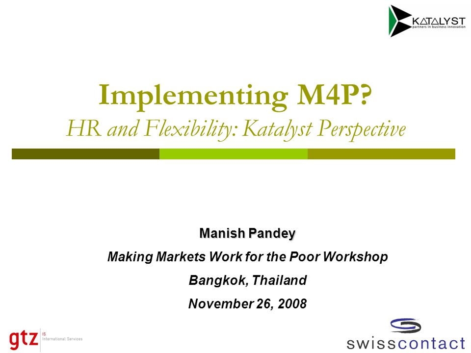 Implementing M4P? HR and Flexibility: Katalyst Perspective Manish Pandey Making Markets Work for the Poor Workshop Bangkok, Thailand November 26, 2008