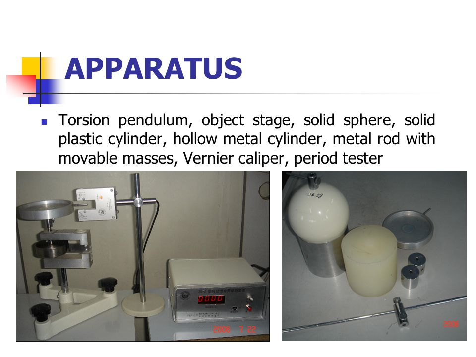 APPARATUS Torsion pendulum, object stage, solid sphere, solid plastic cylinder, hollow metal cylinder, metal rod with movable masses, Vernier caliper, period tester