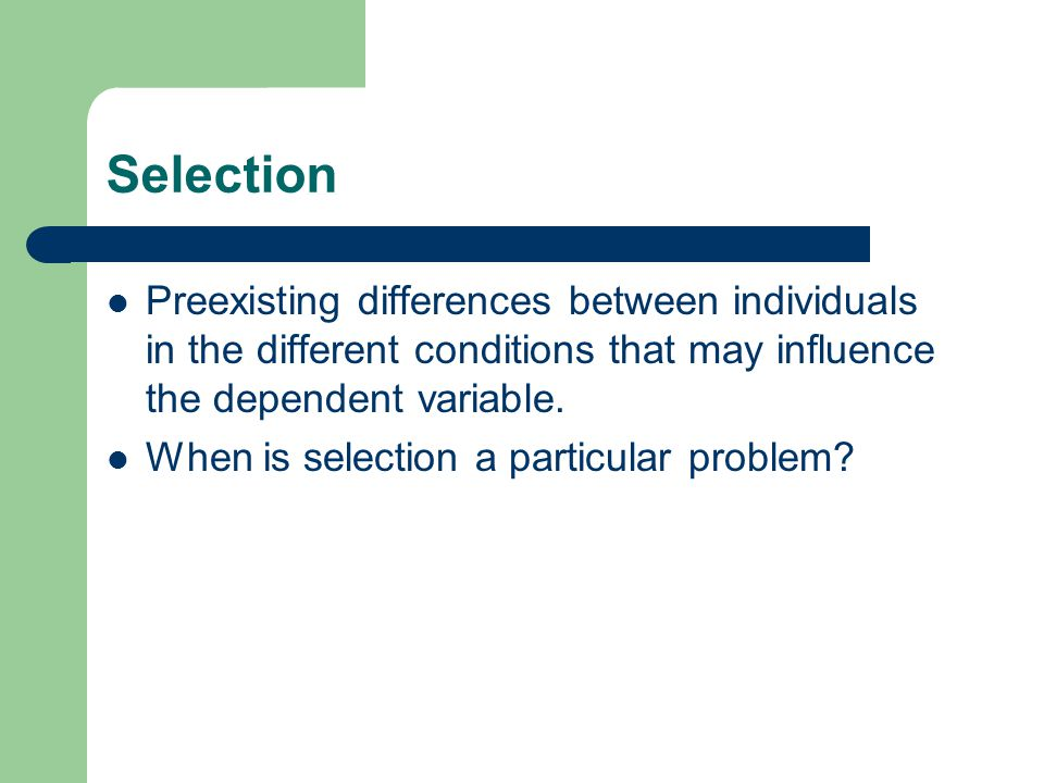 Selection Preexisting differences between individuals in the different conditions that may influence the dependent variable.