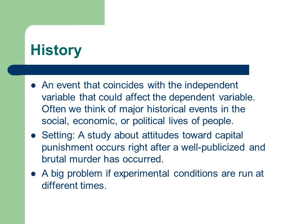 History An event that coincides with the independent variable that could affect the dependent variable. Often we think of major historical events in t