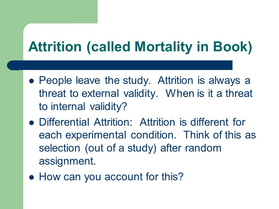 Attrition (called Mortality in Book) People leave the study.