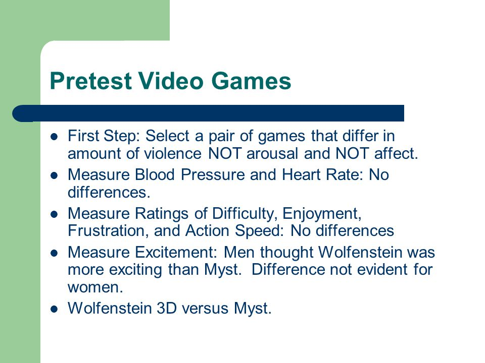 Pretest Video Games First Step: Select a pair of games that differ in amount of violence NOT arousal and NOT affect. Measure Blood Pressure and Heart