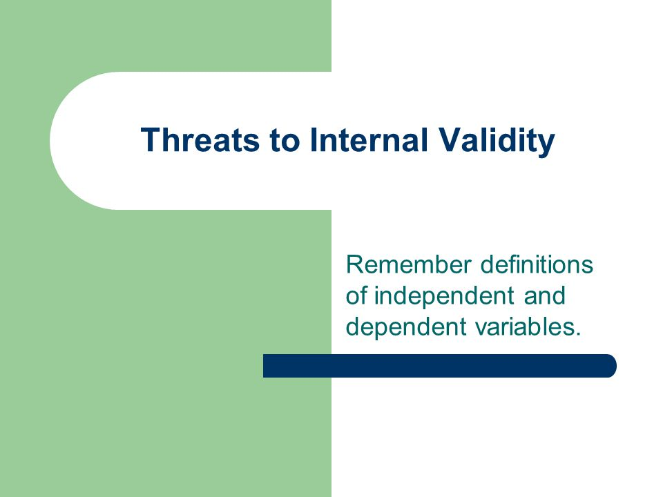 Threats to Internal Validity Remember definitions of independent and dependent variables.