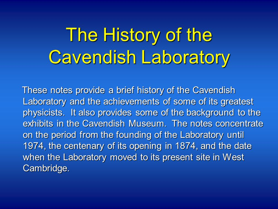 The History of the Cavendish Laboratory These notes provide a brief history of the Cavendish Laboratory and the achievements of some of its greatest physicists.