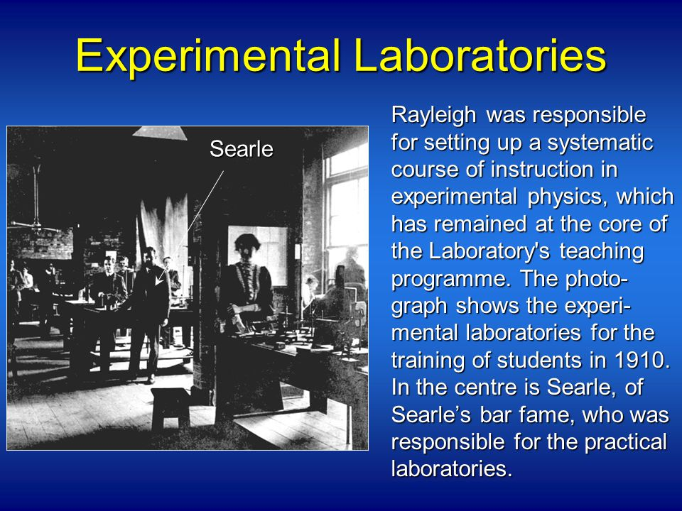 Experimental Laboratories Rayleigh was responsible for setting up a systematic course of instruction in experimental physics, which has remained at the core of the Laboratory s teaching programme.