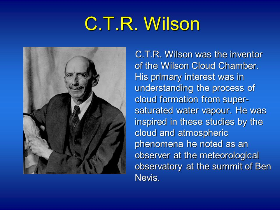 C.T.R. Wilson C.T.R. Wilson was the inventor of the Wilson Cloud Chamber.