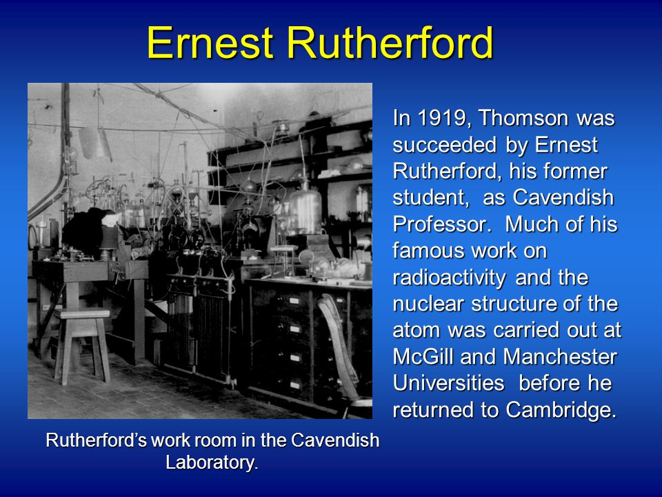Ernest Rutherford In 1919, Thomson was succeeded by Ernest Rutherford, his former student, as Cavendish Professor.