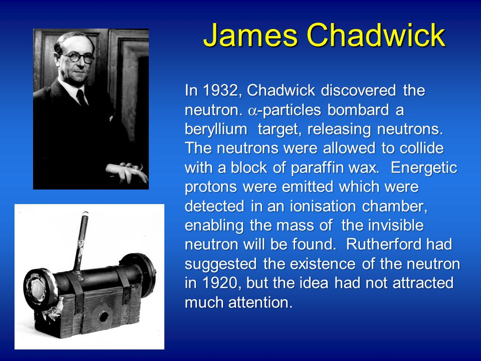 James Chadwick In 1932, Chadwick discovered the neutron.