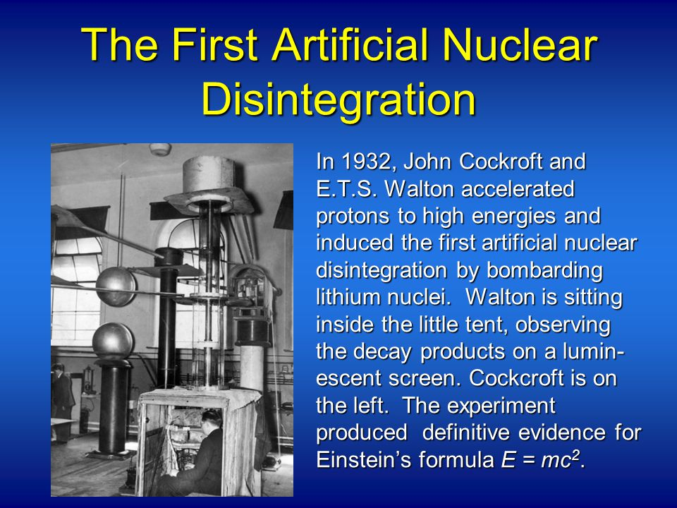 The First Artificial Nuclear Disintegration In 1932, John Cockroft and E.T.S.