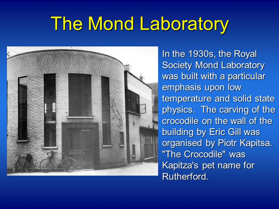 The Mond Laboratory In the 1930s, the Royal Society Mond Laboratory was built with a particular emphasis upon low temperature and solid state physics.