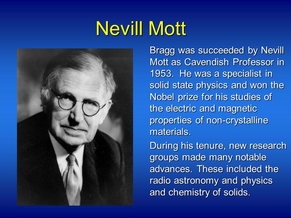 Nevill Mott Bragg was succeeded by Nevill Mott as Cavendish Professor in 1953.