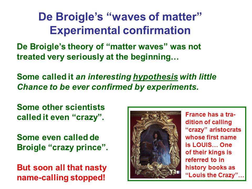 De Broigle's waves of matter Experimental confirmation De Broigle's theory of matter waves was not treated very seriously at the beginning… Some called it an interesting hypothesis with little Chance to be ever confirmed by experiments.