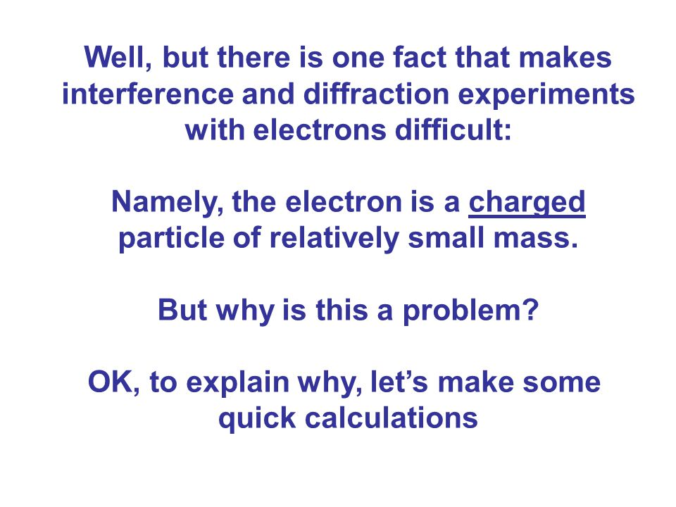 Well, but there is one fact that makes interference and diffraction experiments with electrons difficult: Namely, the electron is a charged particle of relatively small mass.