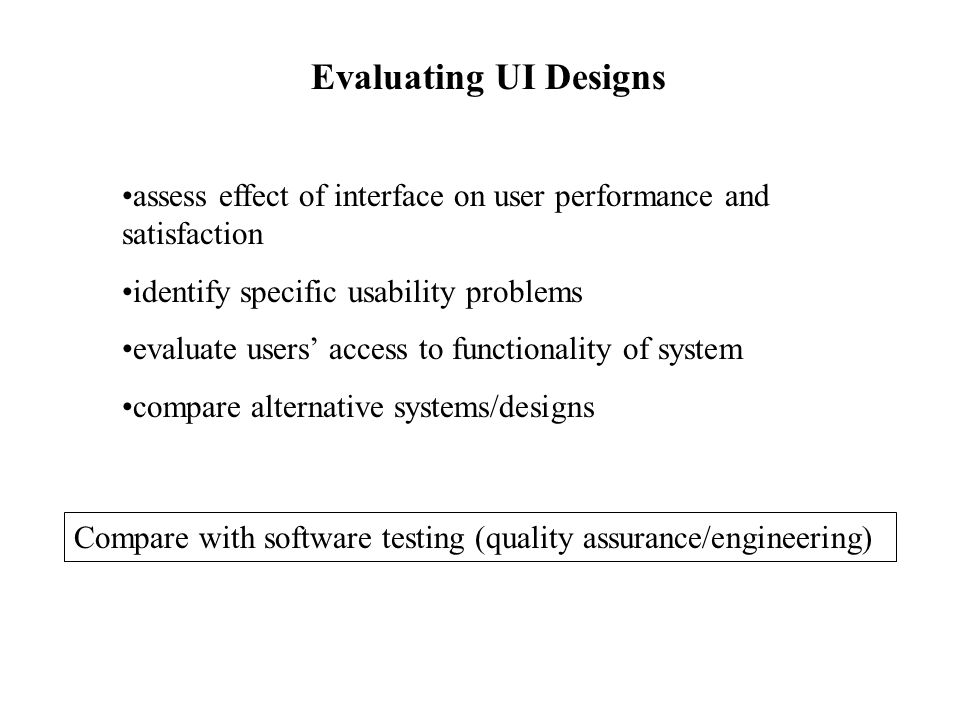 Evaluating UI Designs assess effect of interface on user performance and satisfaction identify specific usability problems evaluate users' access to f
