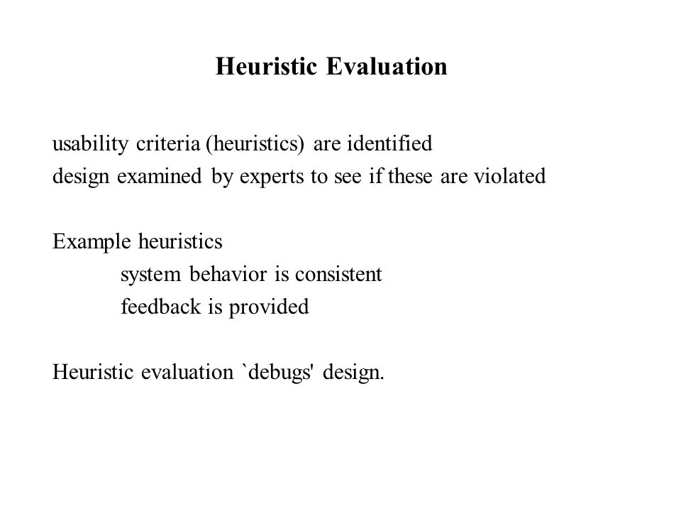 usability criteria (heuristics) are identified design examined by experts to see if these are violated Example heuristics system behavior is consistent feedback is provided Heuristic evaluation `debugs design.