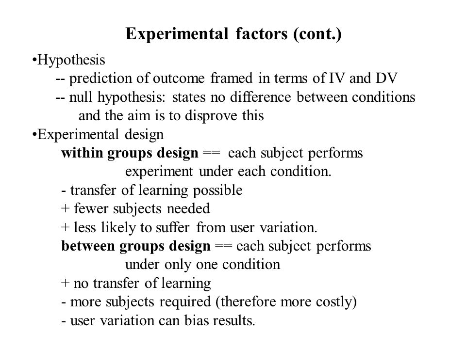 Hypothesis -- prediction of outcome framed in terms of IV and DV -- null hypothesis: states no difference between conditions and the aim is to disprove this Experimental design within groups design == each subject performs experiment under each condition.