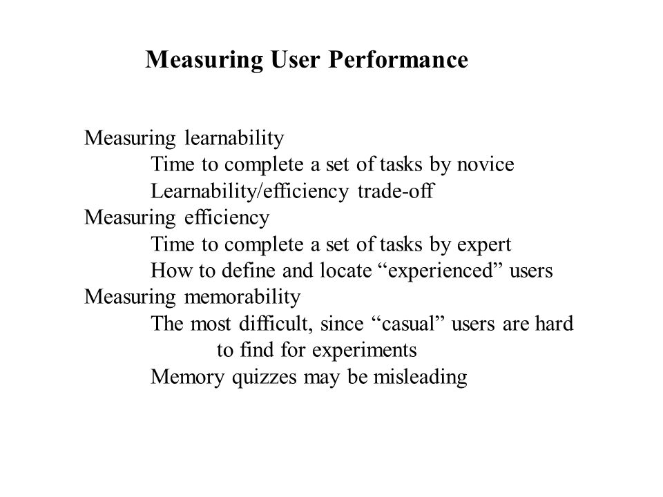 Measuring User Performance Measuring learnability Time to complete a set of tasks by novice Learnability/efficiency trade-off Measuring efficiency Tim