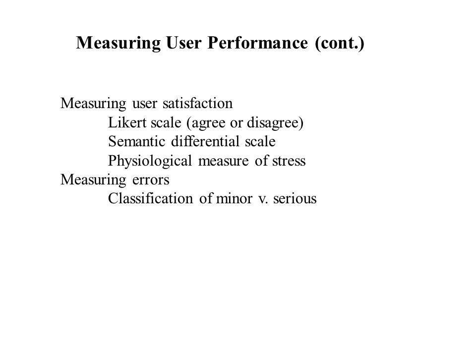Measuring User Performance (cont.) Measuring user satisfaction Likert scale (agree or disagree) Semantic differential scale Physiological measure of s