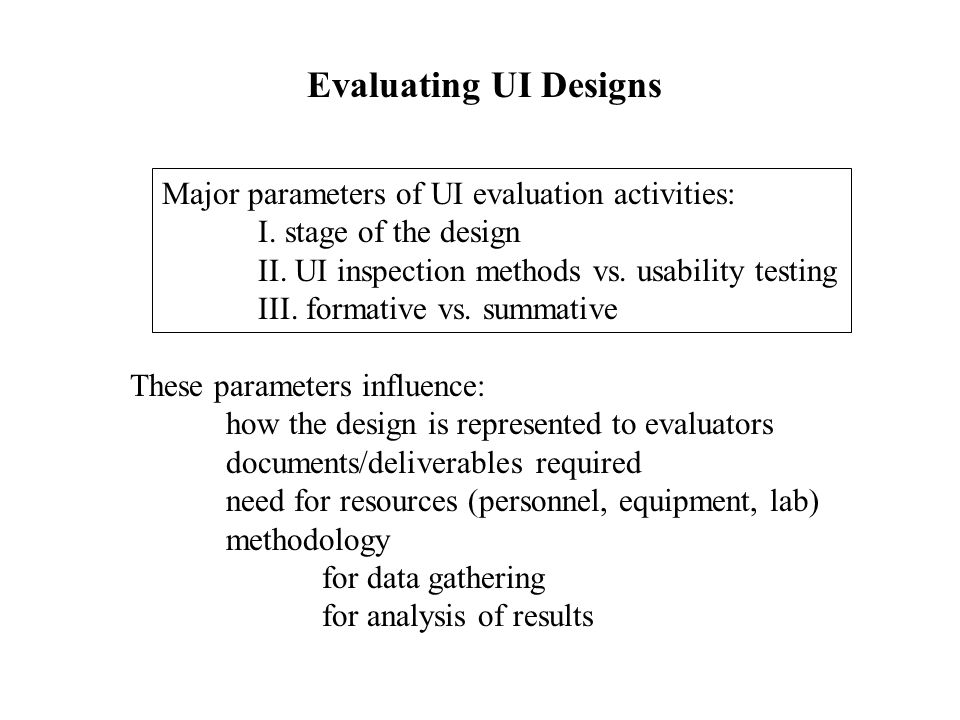 Evaluating UI Designs Major parameters of UI evaluation activities: I. stage of the design II. UI inspection methods vs. usability testing III. format
