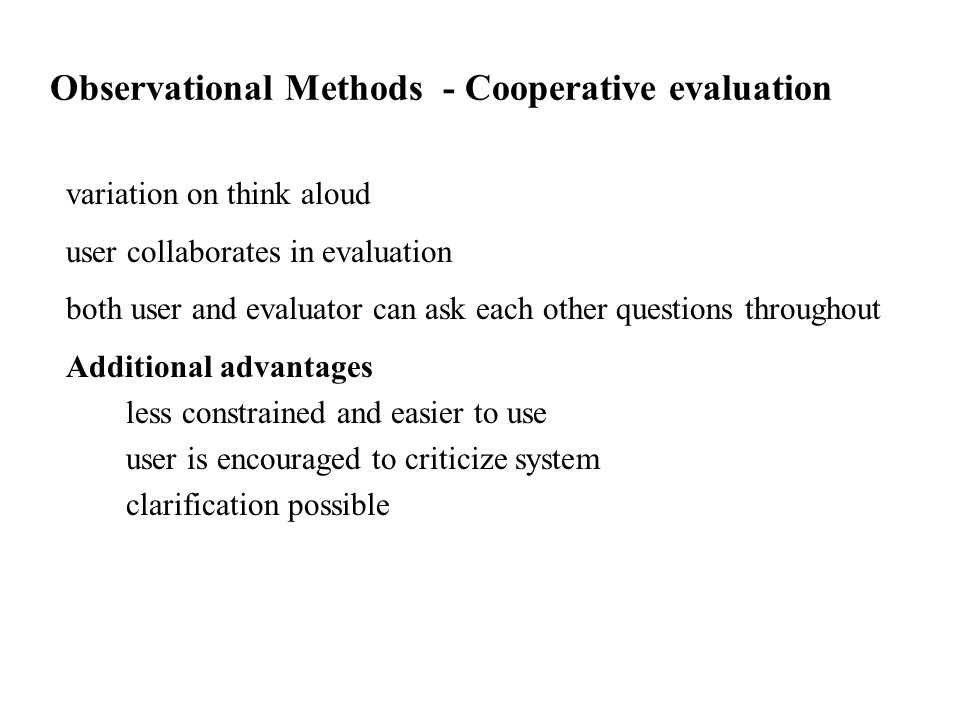 variation on think aloud user collaborates in evaluation both user and evaluator can ask each other questions throughout Additional advantages less constrained and easier to use user is encouraged to criticize system clarification possible Observational Methods - Cooperative evaluation