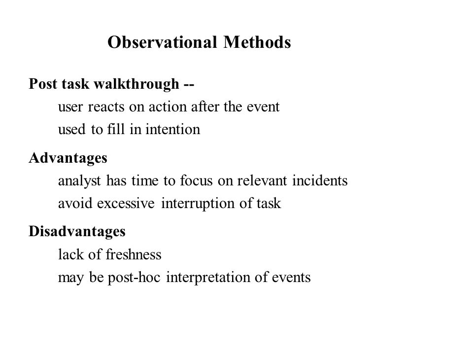 Post task walkthrough -- user reacts on action after the event used to fill in intention Advantages analyst has time to focus on relevant incidents av