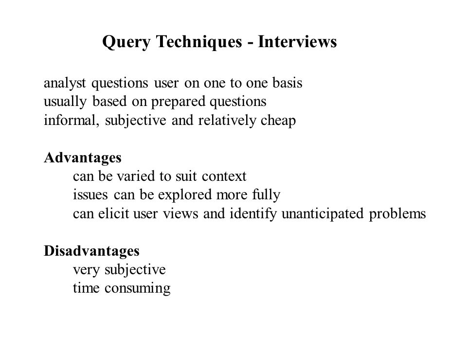 analyst questions user on one to one basis usually based on prepared questions informal, subjective and relatively cheap Advantages can be varied to suit context issues can be explored more fully can elicit user views and identify unanticipated problems Disadvantages very subjective time consuming Query Techniques - Interviews