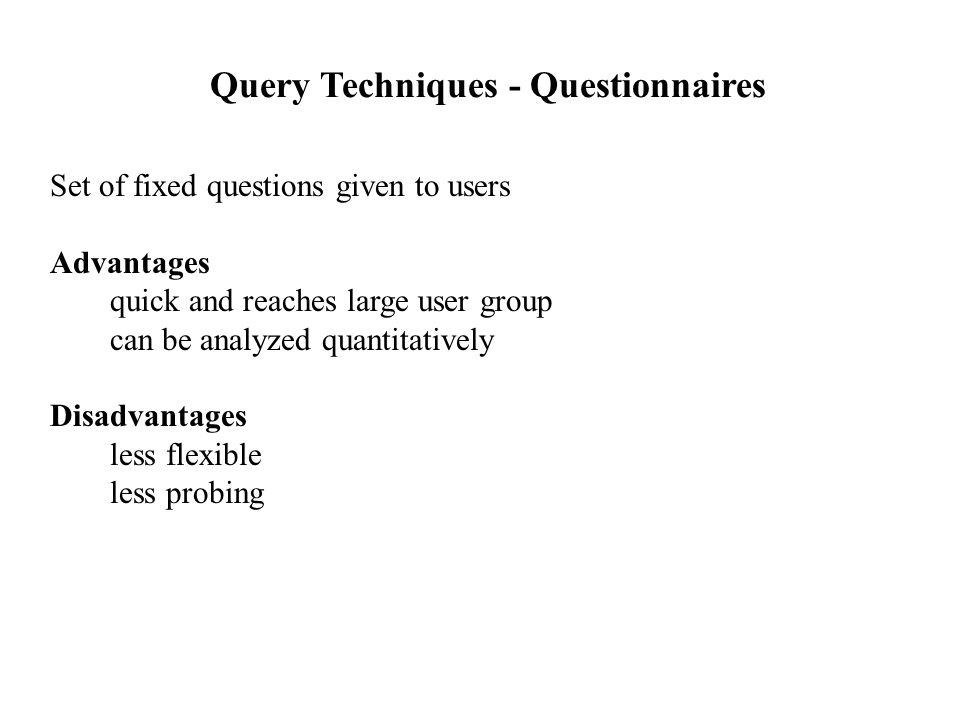 Set of fixed questions given to users Advantages quick and reaches large user group can be analyzed quantitatively Disadvantages less flexible less probing Query Techniques - Questionnaires