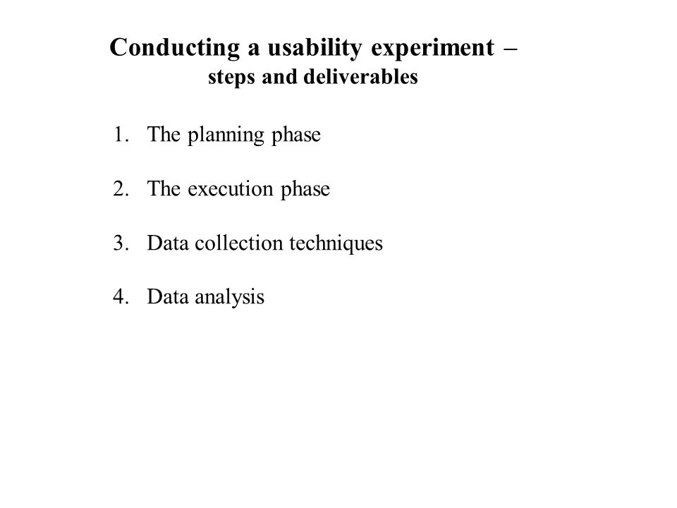 Conducting a usability experiment – steps and deliverables 1.The planning phase 2.The execution phase 3.Data collection techniques 4.Data analysis