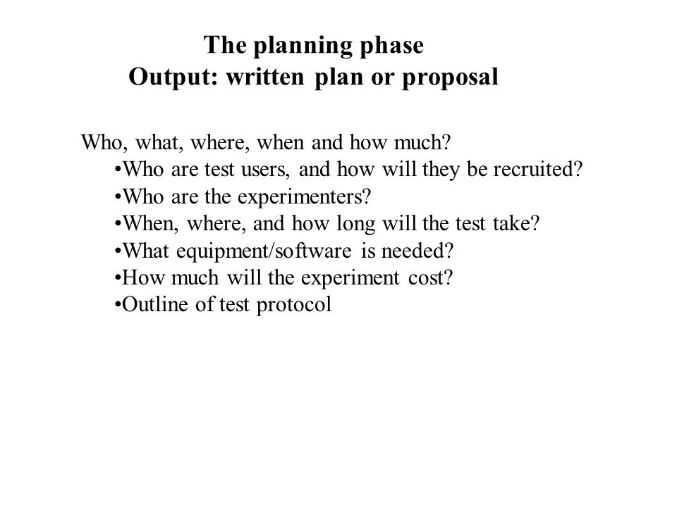 The planning phase Output: written plan or proposal Who, what, where, when and how much.