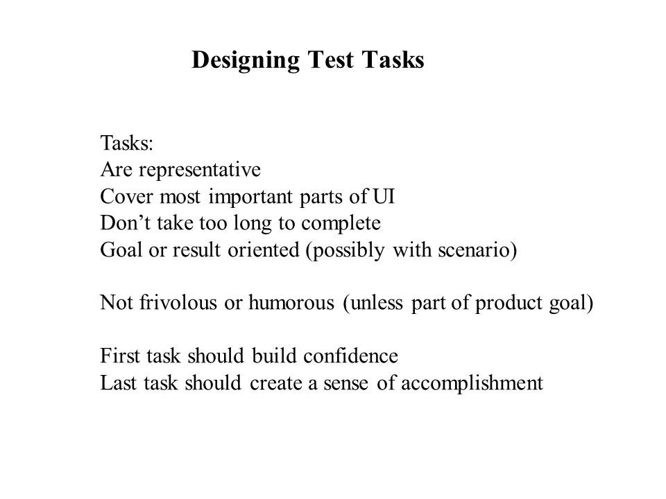 Designing Test Tasks Tasks: Are representative Cover most important parts of UI Don't take too long to complete Goal or result oriented (possibly with scenario) Not frivolous or humorous (unless part of product goal) First task should build confidence Last task should create a sense of accomplishment