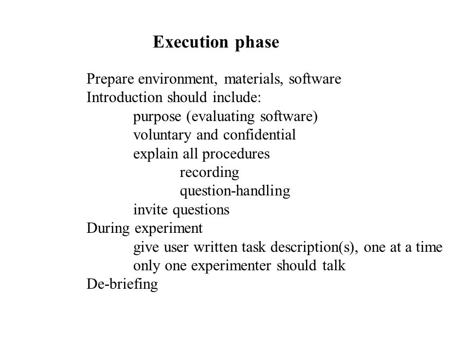 Execution phase Prepare environment, materials, software Introduction should include: purpose (evaluating software) voluntary and confidential explain all procedures recording question-handling invite questions During experiment give user written task description(s), one at a time only one experimenter should talk De-briefing