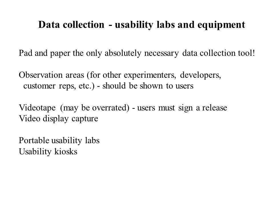 Data collection - usability labs and equipment Pad and paper the only absolutely necessary data collection tool! Observation areas (for other experime