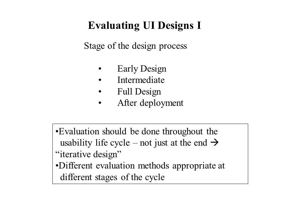 Evaluating UI Designs I Stage of the design process Early Design Intermediate Full Design After deployment Evaluation should be done throughout the us