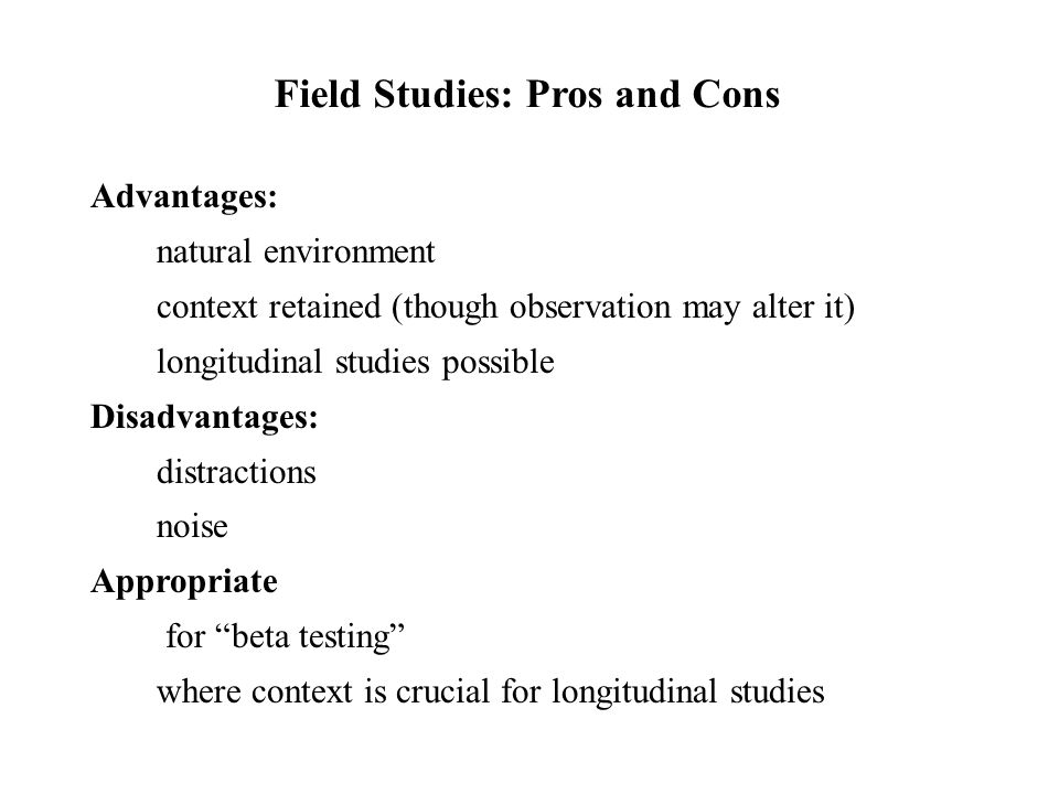Advantages: natural environment context retained (though observation may alter it) longitudinal studies possible Disadvantages: distractions noise App