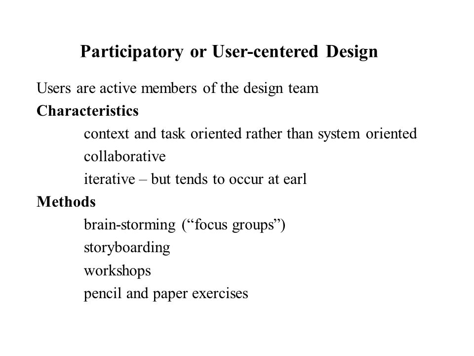 Users are active members of the design team Characteristics context and task oriented rather than system oriented collaborative iterative – but tends to occur at earl Methods brain-storming ( focus groups ) storyboarding workshops pencil and paper exercises Participatory or User-centered Design