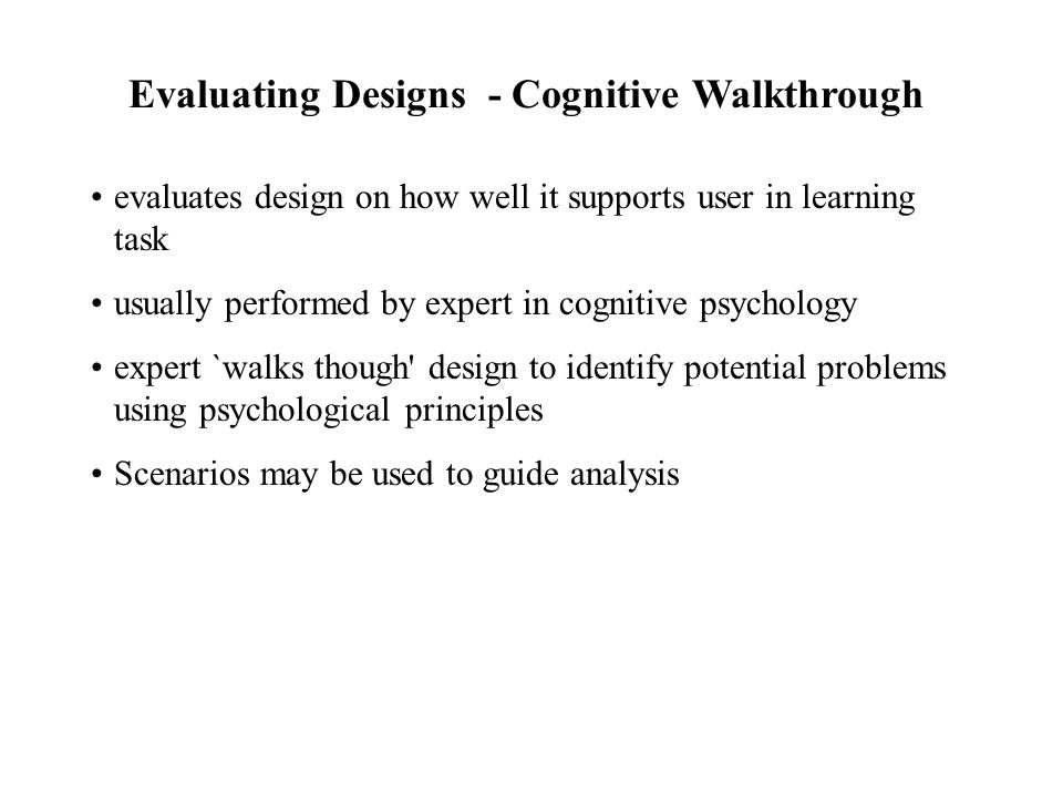 evaluates design on how well it supports user in learning task usually performed by expert in cognitive psychology expert `walks though design to identify potential problems using psychological principles Scenarios may be used to guide analysis Evaluating Designs - Cognitive Walkthrough