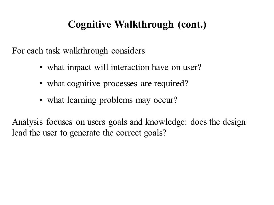 For each task walkthrough considers what impact will interaction have on user? what cognitive processes are required? what learning problems may occur