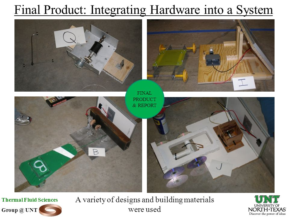 Final Product: Integrating Hardware into a System A variety of designs and building materials were used Thermal Fluid Sciences Group @ UNT FINAL PRODUCT & REPORT