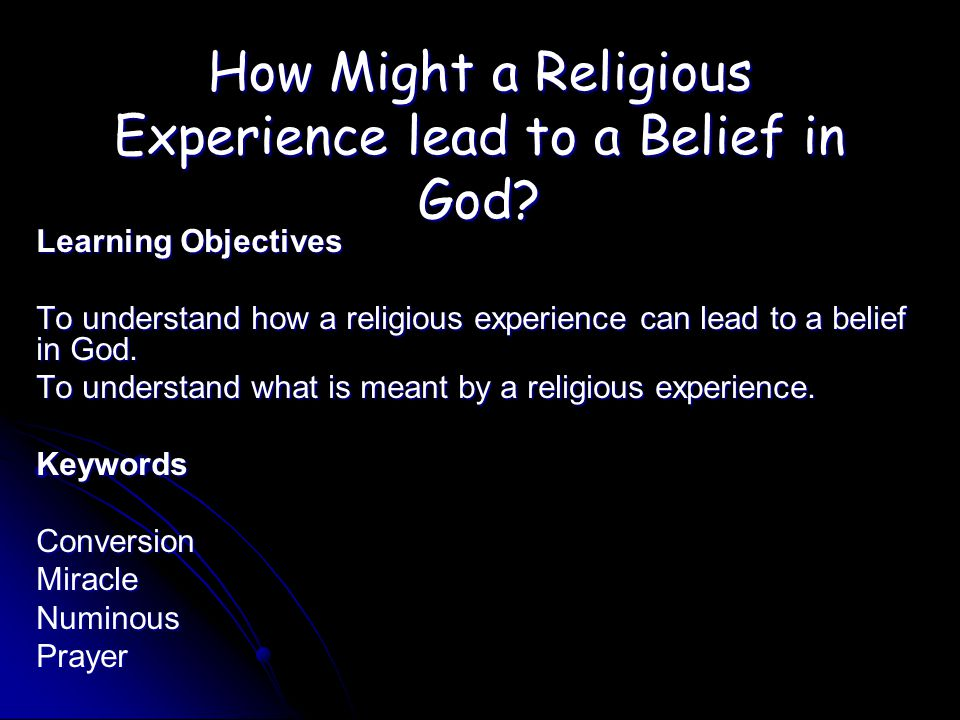 How Might a Religious Experience lead to a Belief in God? Learning Objectives To understand how a religious experience can lead to a belief in God. To