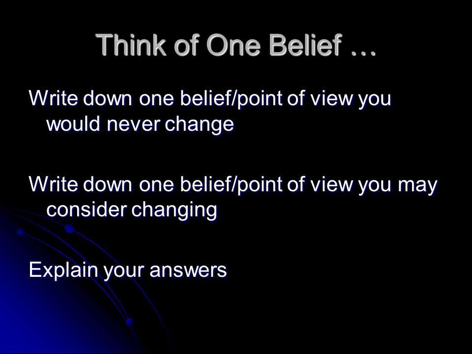 Think of One Belief … Write down one belief/point of view you would never change Write down one belief/point of view you may consider changing Explain