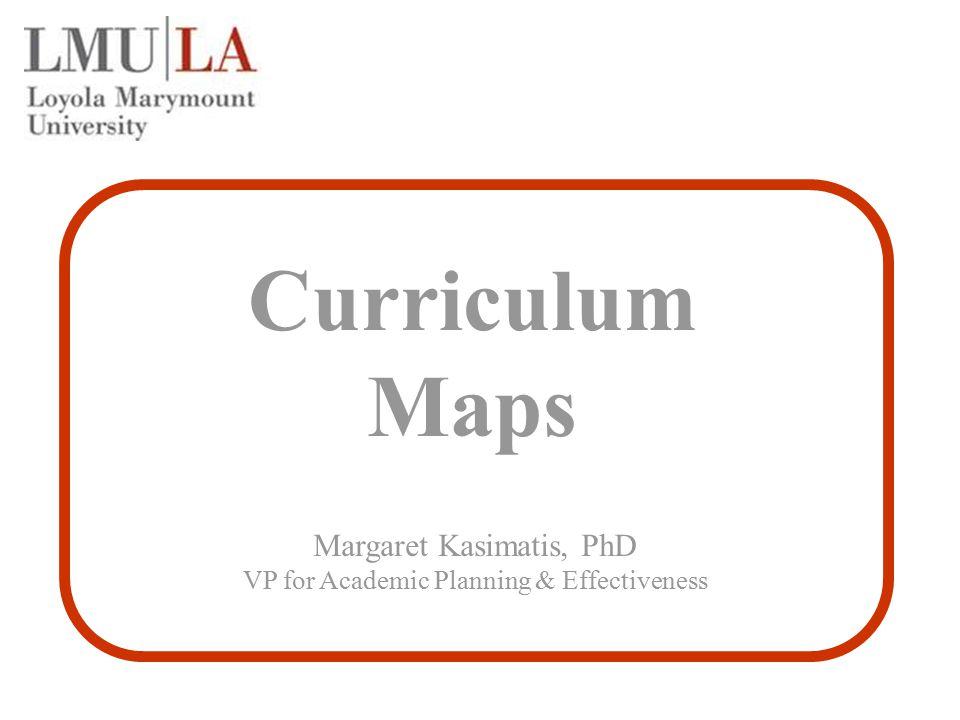 Curriculum Maps Margaret Kasimatis, PhD VP for Academic Planning & Effectiveness